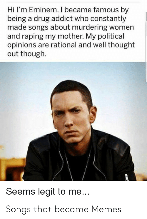 Best Meme Songs: Hi I'm Eminem. I became famous by  being a drug addict who constantly  made songs about murdering women  and raping my mother. My political  opinions are rational and well thought  out though  Seems legit to me... Songs that became Memes