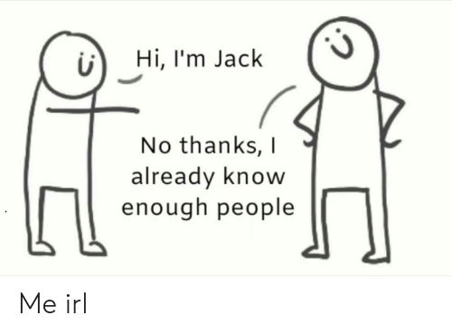 no thanks: Hi, I'm Jack  No thanks,  already know  enough people Me irl