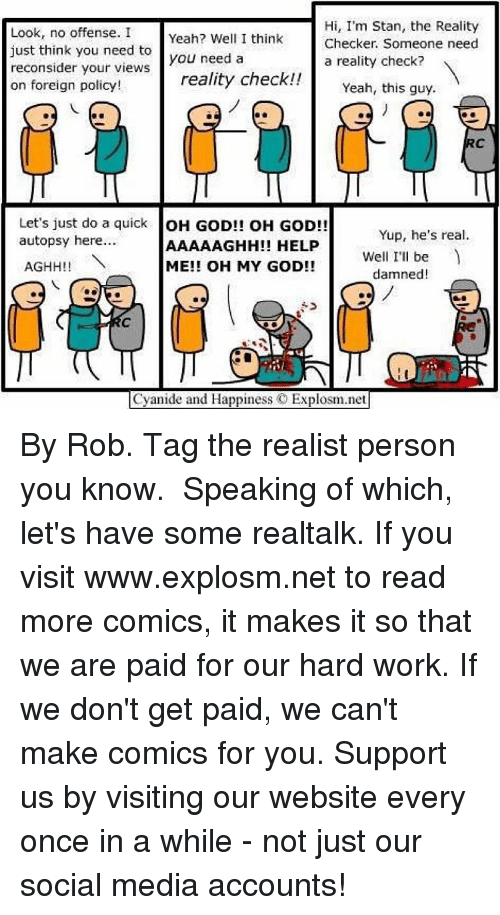 Memes, Oh My God, and Social Media: Hi, I'm Stan, the Reality  Look, no offense. I  Yeah? Well I think  Checker. Someone need  just think you need to  you need a  a reality check?  reconsider your views  reality check!!  on foreign policy!  Yeah, this guy  Let's just do a quick  OH GOD!! OH GOD!!  Yup, he's real.  autopsy here.  AAAAAGHIH!! HELP  Well I'll be  ME!! OH MY GOD!!  AGHH!!  damned!  Cyanide and Happiness C Explosm.net By Rob. Tag the realist person you know.⠀ ⠀ Speaking of which, let's have some realtalk. If you visit www.explosm.net to read more comics, it makes it so that we are paid for our hard work. If we don't get paid, we can't make comics for you. Support us by visiting our website every once in a while - not just our social media accounts!