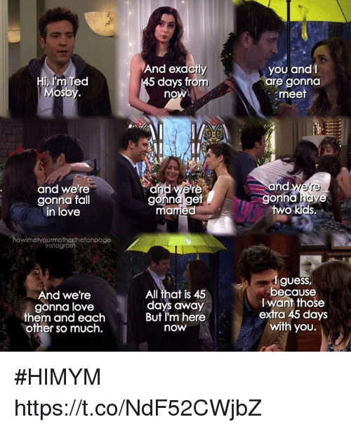 himym: Hi, I'm Ted  Mosb  And exactly  days from  you and I  re gonna  meet  no  and we're  gonna fall  in love  and we're  gonna haye  two kids.  re  mamied  howimetyourmotherthefanpage  instagrom  And we're  gonna love  them and each  other so much.  All that is 45  days away  But I'm here  now  guess,  because  I want those  extra 45 days  with you. #HIMYM https://t.co/NdF52CWjbZ