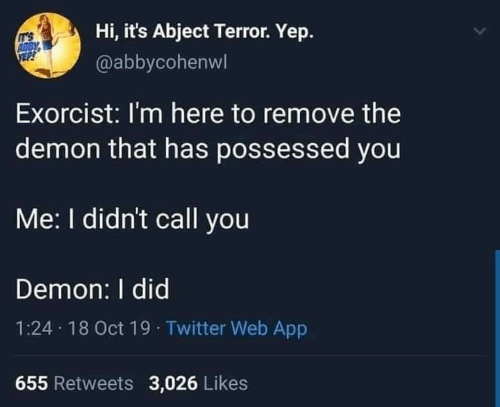 Abby: Hi, it's Abject Terror. Yep.  IT'S  ABBY  @abbycohenwl  Exorcist: I'm here to remove the  demon that has possessed you  Me: I didn't call you  Demon: I did  1:24 18 Oct 19 · Twitter Web App  655 Retweets 3,026 Likes