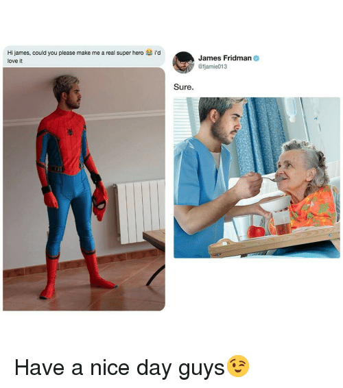 Love, Nice, and Hero: Hi james, could you please make me a real super hero  love it  i'd  James Fridman  Ofjamie013  Sure. Have a nice day guys😉