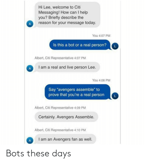 """Avengers, Citi, and Help: Hi Lee, welcome to Citi  Messaging! How can I help  you? Briefly describe the  reason for your message today.  You 4:07 PM  Is this a bot or a real person?  L  Albert, Citi Representative 4:07 PM  I am a real and live person Lee.  You 4:08 PM  Say """"avengers assemble"""" to  prove that you're a real person  Albert, Citi Representative 4:09 PM  Certainly. Avengers Assemble.  Albert, Citi Representative 4:10 PM  I am an Avengers fan as well.  A Bots these days"""