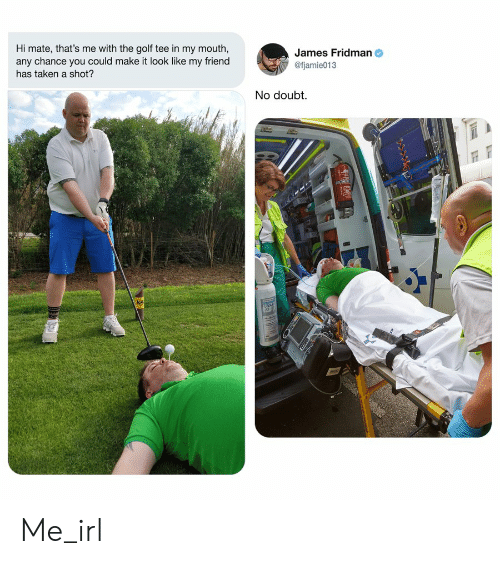 Taken, Golf, and Doubt: Hi mate, that's me with the golf tee in my mouth,  any chance you could make it look like my friend  James Fridman  @fjamie013  has taken a shot?  No doubt.  G3XA  are Me_irl
