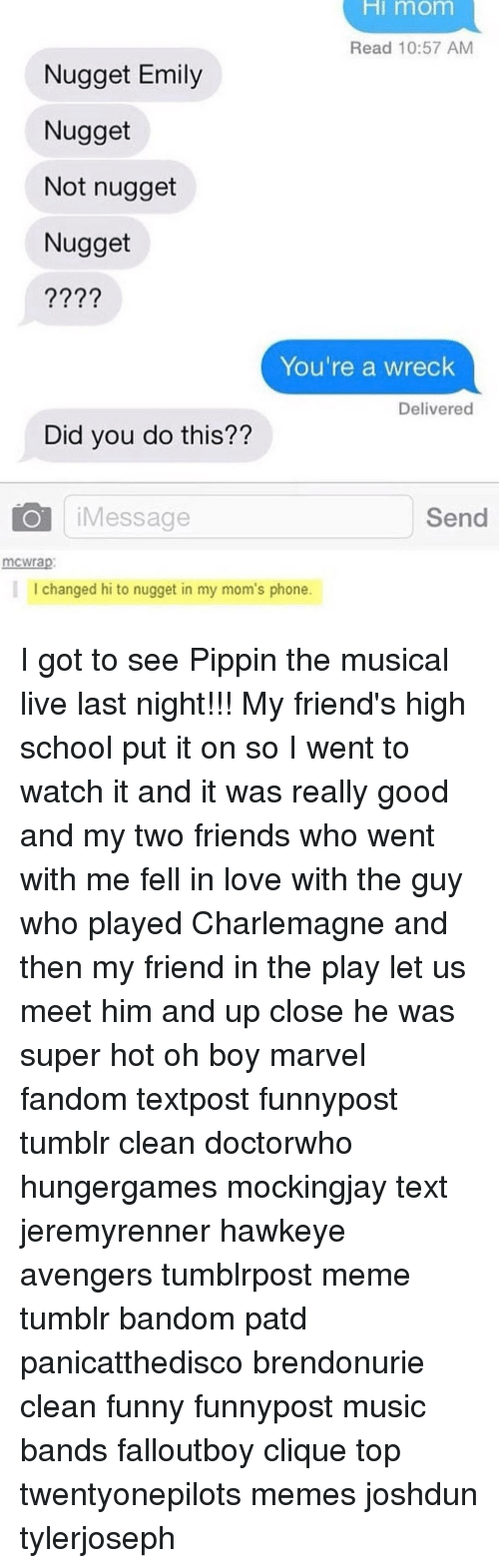 Pippin: HI mom  Read 10:57 AM  Nugget Emily  Nugget  Not nugget  Nugget  You're a wreck  Delivered  Did you do this??  Send  Message  mCWrap  I changed hi to nugget in my mom's phone. I got to see Pippin the musical live last night!!! My friend's high school put it on so I went to watch it and it was really good and my two friends who went with me fell in love with the guy who played Charlemagne and then my friend in the play let us meet him and up close he was super hot oh boy marvel fandom textpost funnypost tumblr clean doctorwho hungergames mockingjay text jeremyrenner hawkeye avengers tumblrpost meme tumblr bandom patd panicatthedisco brendonurie clean funny funnypost music bands falloutboy clique top twentyonepilots memes joshdun tylerjoseph