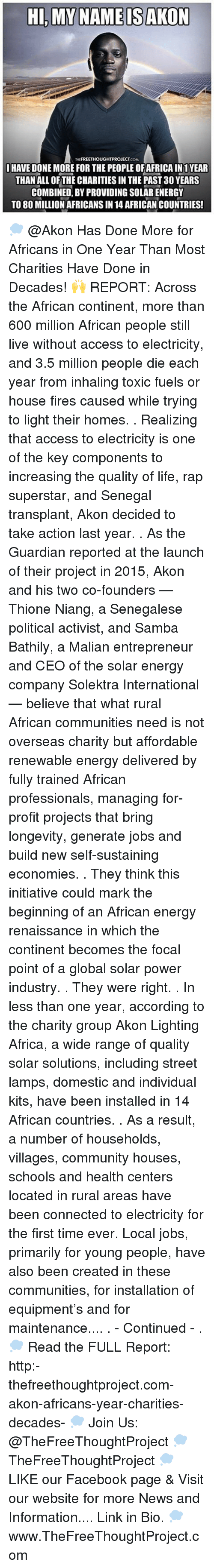 Initialism: HI, MY NAME IS AKON  FREETHOUGHTPROJECT  I HAVE DONE MORE FOR THE PEOPLEOFAFRICAIN1 YEAR  THAN ALL OF THE CHARITIES IN THE PAST 30 YEARS  COMBINED BY PROVIDING SOLAR ENERGY  TO 80 MILLION AFRICANS IN 14 AFRICAN COUNTRIES! 💭 @Akon Has Done More for Africans in One Year Than Most Charities Have Done in Decades! 🙌 REPORT: Across the African continent, more than 600 million African people still live without access to electricity, and 3.5 million people die each year from inhaling toxic fuels or house fires caused while trying to light their homes. . Realizing that access to electricity is one of the key components to increasing the quality of life, rap superstar, and Senegal transplant, Akon decided to take action last year. . As the Guardian reported at the launch of their project in 2015, Akon and his two co-founders — Thione Niang, a Senegalese political activist, and Samba Bathily, a Malian entrepreneur and CEO of the solar energy company Solektra International — believe that what rural African communities need is not overseas charity but affordable renewable energy delivered by fully trained African professionals, managing for-profit projects that bring longevity, generate jobs and build new self-sustaining economies. . They think this initiative could mark the beginning of an African energy renaissance in which the continent becomes the focal point of a global solar power industry. . They were right. . In less than one year, according to the charity group Akon Lighting Africa, a wide range of quality solar solutions, including street lamps, domestic and individual kits, have been installed in 14 African countries. . As a result, a number of households, villages, community houses, schools and health centers located in rural areas have been connected to electricity for the first time ever. Local jobs, primarily for young people, have also been created in these communities, for installation of equipment's and for maintenance.... . - Continued - . 💭 Read t