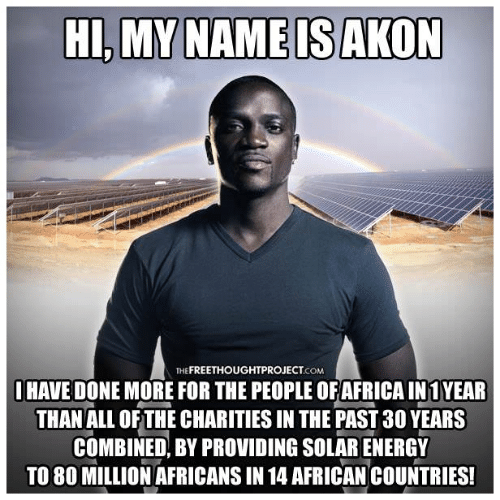 Akon, All of The, and Com: HI,MY NAME IS AKON  THE FREETHOUGHTPROJECT.cOM  OHAVE DONE MORE FOR THE PEOPLE OFAFRICA IN1YEAR  THAN ALL OF THE CHARITIES IN THE PAST 30 YEARS  COMBINED, BY PROVIDING SOLARENERGY  TO 80 MILLION AFRICANS IN 14 AFRICAN COUNTRIES!