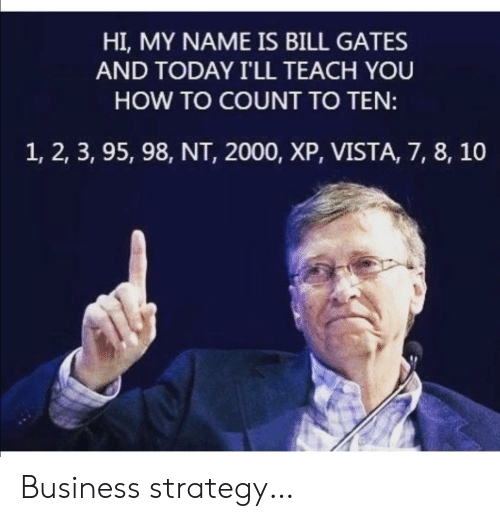 Bill Gates, Business, and How To: HI, MY NAME IS BILL GATES  AND TODAY I'LL TEACH YOU  HOW TO COUNT TO TEN:  1, 2, 3, 95, 98, NT, 2000, XP, VISTA, 7, 8, 10 Business strategy…