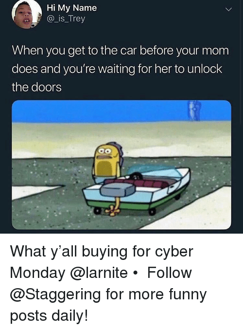 Funny, Cyber Monday, and Monday: Hi My Name  @ is_Trey  When you get to the car before your mom  does and you're waiting for her to unlock  the doors What y'all buying for cyber Monday @larnite • ➫➫➫ Follow @Staggering for more funny posts daily!