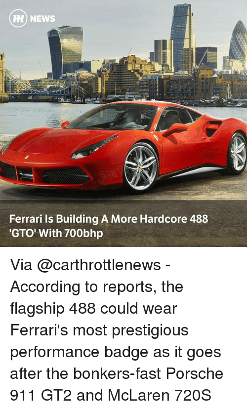 Porsche: HI) NEWS  Ferrari ls Building A More Hardcore 488  GTO' With 700bhp Via @carthrottlenews - According to reports, the flagship 488 could wear Ferrari's most prestigious performance badge as it goes after the bonkers-fast Porsche 911 GT2 and McLaren 720S