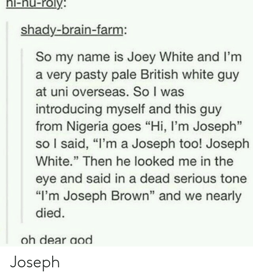 """Pasty: hi-nu-roly  shady-brain-farm:  So my name is Joey White and I'm  a very pasty pale British white guy  at uni overseas. So I was  introducing myself and this guy  from Nigeria goes """"Hi, l'm Joseph""""  so I said, """"I'm a Joseph too! Joseph  White."""" Then he looked me in the  eye and said in a dead serious tone  """"I'm Joseph Brown"""" and we nearly  died  oh dear aod Joseph"""