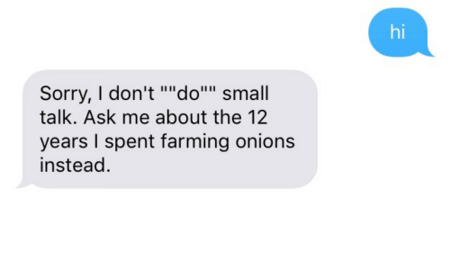 "Farming: hi  Sorry, I don't """"do"""" small  talk. Ask me about the 12  years I spent farming onions  instead."