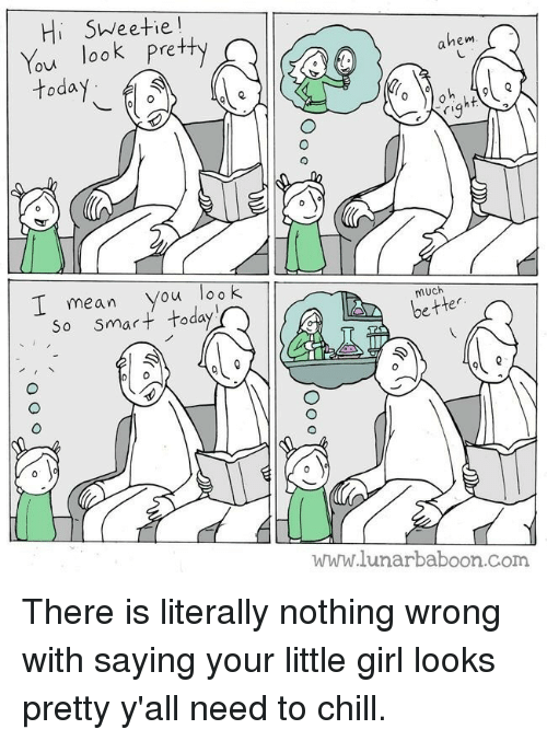 Hi Sweetie: Hi SWeetie  You look Pretty  ovi  hem  today  I mean you look  So smarttoday  much  better  www.lunarbaboon.com <p>There is literally nothing wrong with saying your little girl looks pretty y'all need to chill.</p>