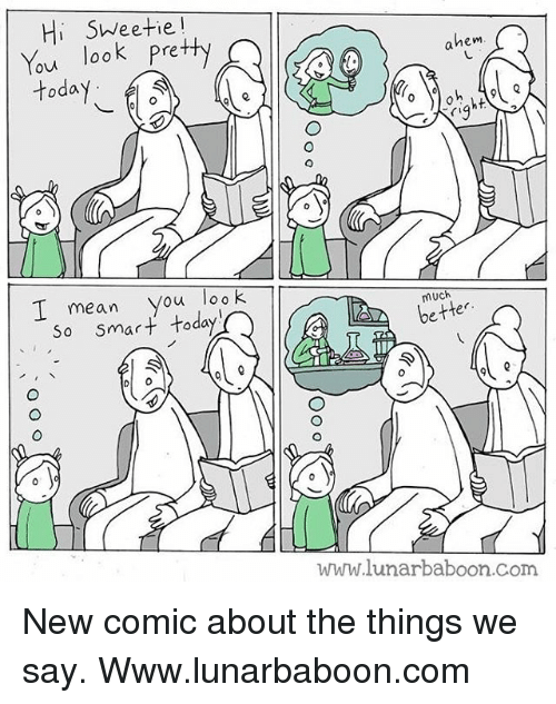 Hi Sweetie: Hi SWeetie!  You look Pretty  today  hem  I mean you loo K  so smart today  much  better  www.lunarbaboon.com New comic about the things we say. Www.lunarbaboon.com