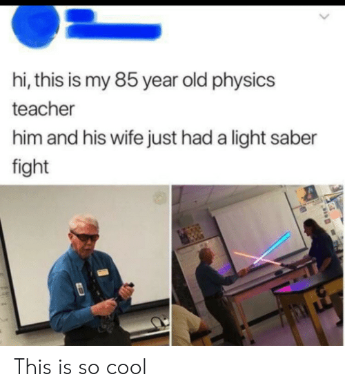 Teacher, Cool, and Wife: hi, this is my 85 year old physics  teacher  him and his wife just had a light saber  fight This is so cool