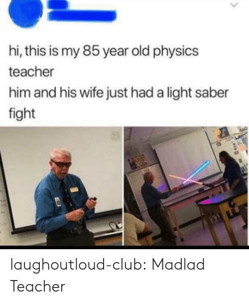 Club, Teacher, and Tumblr: hi, this is my 85 year old physics  teacher  him and his wife just had a light saber  fight laughoutloud-club:  Madlad Teacher