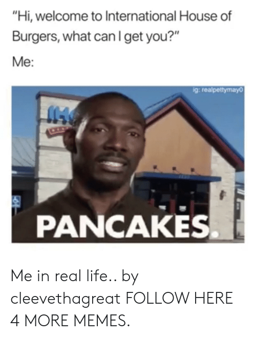 """Me In Real Life: """"Hi, welcome to International House of  Burgers, what canIget you?""""  Me:  g: realpettymayo  PANCAKES. Me in real life.. by cleevethagreat FOLLOW HERE 4 MORE MEMES."""