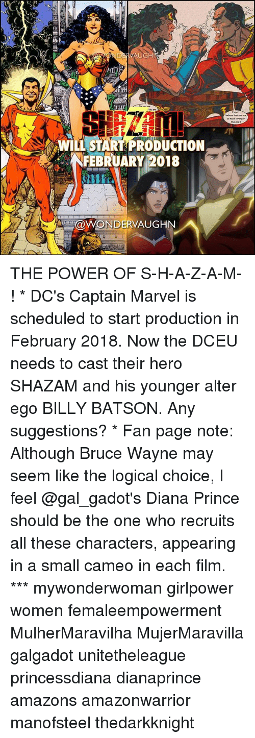 alter ego: HI  WILL START PRODUCTION  NFEBRUARY 2018  aWONDERVAUGHN THE POWER OF S-H-A-Z-A-M-! * DC's Captain Marvel is scheduled to start production in February 2018. Now the DCEU needs to cast their hero SHAZAM and his younger alter ego BILLY BATSON. Any suggestions? * Fan page note: Although Bruce Wayne may seem like the logical choice, I feel @gal_gadot's Diana Prince should be the one who recruits all these characters, appearing in a small cameo in each film. *** mywonderwoman girlpower women femaleempowerment MulherMaravilha MujerMaravilla galgadot unitetheleague princessdiana dianaprince amazons amazonwarrior manofsteel thedarkknight