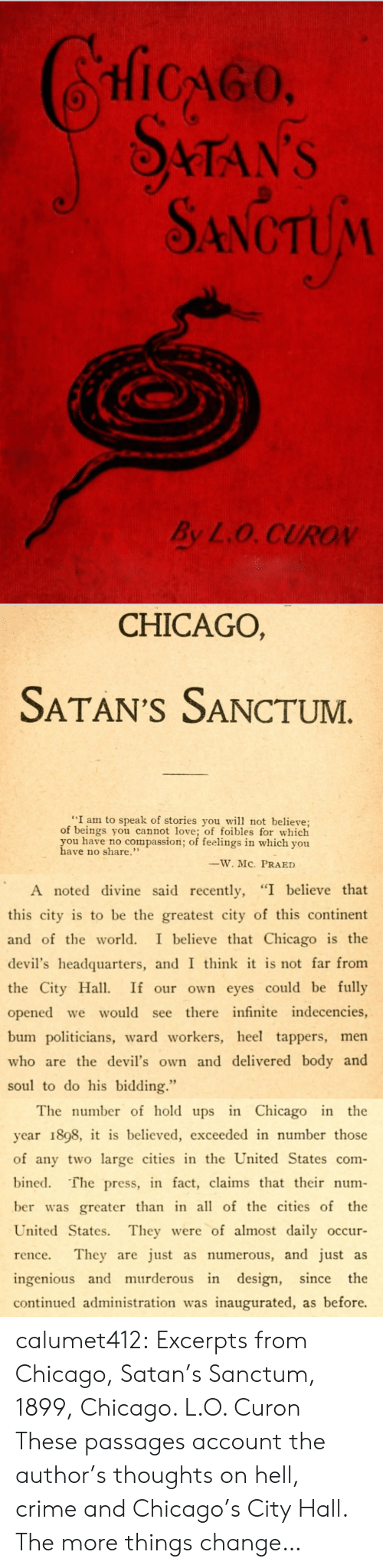 "ingenious: HicGo  STAN'S  SANCTUM  By L.O. CUROV   CHICAGO,  SATAN'S SANCTUM  ""I am to speak of stories you w not believe;  of beings you cannot love; of foibles for which  you have no compassion; of feelings in which you  have no share.""  ーW.MC.  PRA ED   A noted divine said recently, ""I believe that  this city is to be the greatest city of this continent  and of the world. I believe that Chicago is the  devil's headquarters, and I think it is not far from  the City Ha If our own eyes could be fully  opened we would see there infinite indecencies,  bum politicians, ward workers, heel tappers, men  who are the devil's own and delivered body and  soul to do his bidding.""   The number of hold ups in Chicago in the  year 1898, it is believed, exceeded in number those  of any two large cities in the United States com-  bined. The press, in fact, claims that their num-  ber was greater than in all of the cities of the  United States. They were of almost daily occur  rence. They are just as numerous, and just as  ingenious and murderous in design, since the  continued administration was inaugurated, as before. calumet412:  Excerpts from Chicago, Satan's Sanctum, 1899, Chicago. L.O. Curon These passages account the author's thoughts on hell, crime and Chicago's City Hall. The more things change…"