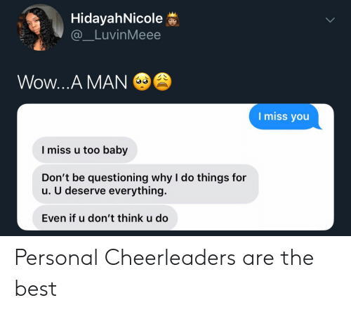 i miss you: HidayahNicole  @_LuvinMeee  Wow...A MAN  I miss you  I miss u too baby  Don't be questioning why I do things for  u. U deserve everything.  Even if u don't think u do Personal Cheerleaders are the best
