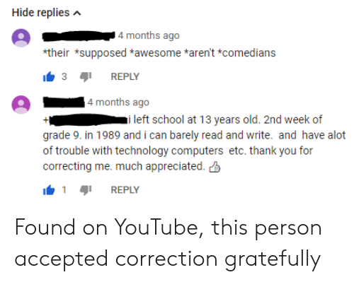 Computers, School, and youtube.com: Hide repliesA  4 months ago  their *supposed *awesome *aren't *comedians  3REPLY  4 months ago  i left school at 13 years old. 2nd week of  grade 9. in 1989 and i can barely read and write. and have alot  of trouble with technology computers etc. thank you for  correcting me. much appreciated.  REPLY Found on YouTube, this person accepted correction gratefully