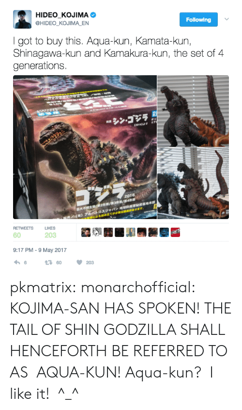 Godzilla, Tumblr, and Blog: HIDEO_KOJIMA  @HIDEO_KOJIMA_EN  Following  I got to buy this. Aqua-kun, Kamata-kun,  Shinagawa-kun and Kamakura-kun, the set of 4  generations  974  (2016)U  2016  *TRE/ 2/3 /4  RETWEETS  LIKES  60  203  9:17 PM -9 May 2017  t60  203 pkmatrix:  monarchofficial: KOJIMA-SAN HAS SPOKEN! THE TAIL OF SHIN GODZILLA SHALL HENCEFORTH BE REFERRED TO AS  AQUA-KUN!  Aqua-kun?  I like it!  ^_^