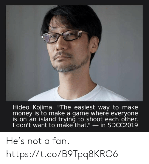 """Money, Video Games, and Game: Hideo Kojima: """"The easiest way to make  money is to make a game where everyone  is on an island trying to shoot each other.  I don't want to máke that.""""- in SDCC2019 He's not a fan. https://t.co/B9Tpq8KRO6"""