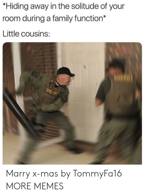 Solitude: *Hiding away in the solitude of your  room during a family function*  Little cousins: Marry x-mas by TommyFa16 MORE MEMES