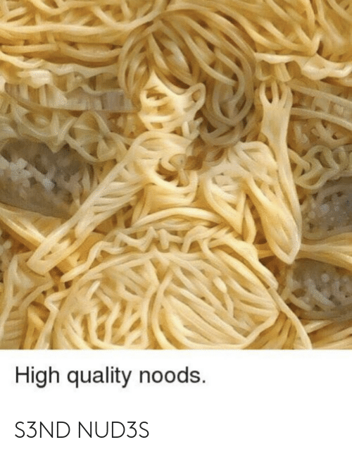 High, Noods, and High Quality: High quality noods. S3ND NUD3S