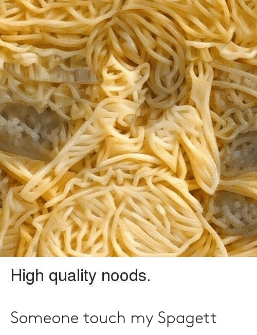 Touch, High, and Noods: High quality noods. Someone touch my Spagett
