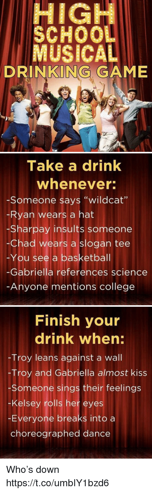 """Chads: HIGH  SCHOO  MUSICAL  DRINKING GAME   Take a drink  whenever  -Someone says """"wildcat""""  Ryan wears a hat  -Sharpay insults someone  -Chad wears a slogan tee  -You see a basketbal  -Gabriella references science  Anyone mentions college   Finish your  drink when:  Troy leans against a wall  -Troy and Gabriella almost kiss  Someone sings their feelings  -Kelsey rolls her eyes  -Everyone breaks into a  choreographed dance Who's down https://t.co/umbIY1bzd6"""