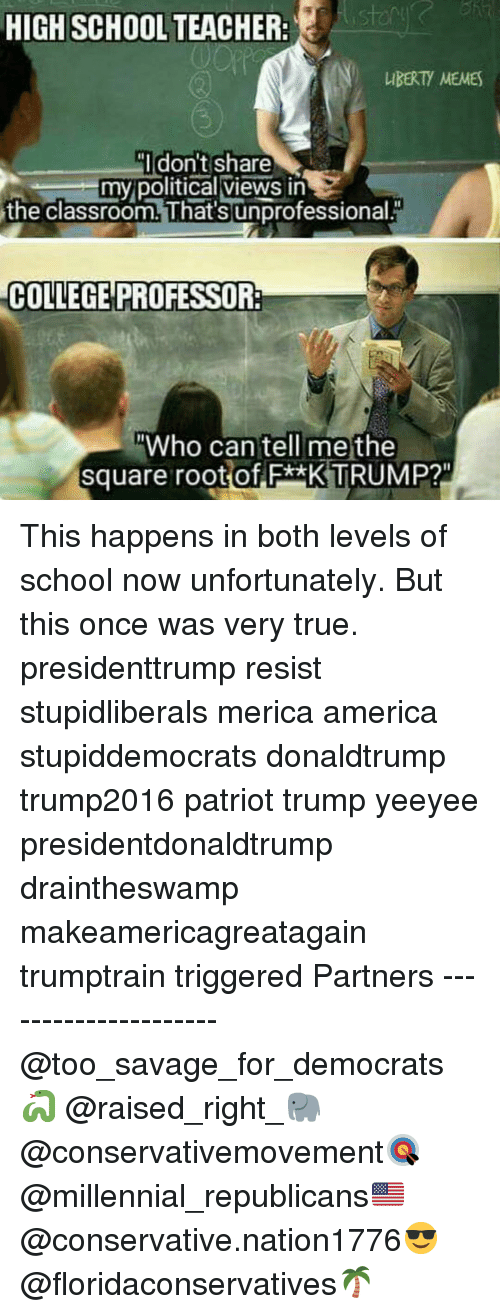 """College Professor: HIGH SCHOOL TEACHER:  IBERTY MEMES  Idon't share  my political views in  the classroom. That's unprofessional.  COLLEGE PROFESSOR:  Who can tell me the  square root of F*xK TRUMP?"""" This happens in both levels of school now unfortunately. But this once was very true. presidenttrump resist stupidliberals merica america stupiddemocrats donaldtrump trump2016 patriot trump yeeyee presidentdonaldtrump draintheswamp makeamericagreatagain trumptrain triggered Partners --------------------- @too_savage_for_democrats🐍 @raised_right_🐘 @conservativemovement🎯 @millennial_republicans🇺🇸 @conservative.nation1776😎 @floridaconservatives🌴"""