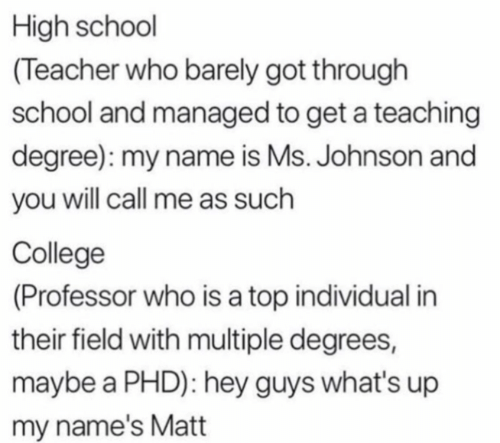 College, School, and Teacher: High school  (Teacher who barely got through  school and managed to get a teaching  degree): my name is Ms. Johnson and  you will call me as such  College  (Professor who is a top individual in  their field with multiple degrees,  maybe a PHD): hey guys what's up  my name's Matt