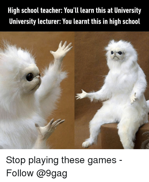 9gag, Memes, and School: High school teacher: You'll learn this at University  University lecturer: You learnt this in high school Stop playing these games - Follow @9gag