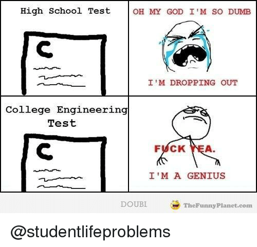 Im So Dumb: High School Test  OH MY GOD I'M SO DUMB  I'M DROPPING OUT  College Engineering  Test  FUCK YEA  I'M A GENIUS  DOUBI  TheFunny Planet.com @studentlifeproblems
