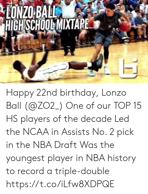Ncaa: HIGH SCHOOLMIXTAPE Happy 22nd birthday, Lonzo Ball (@ZO2_)  One of our TOP 15 HS players of the decade Led the NCAA in Assists No. 2 pick in the NBA Draft Was the youngest player in NBA history to record a triple-double  https://t.co/iLfw8XDPQE