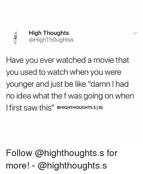 "Be Like, Memes, and Saw: High Thoughts  @HighThOughtss  Have you ever watched a movie that  you used to watch when you were  younger and just be like ""damn l had  no idea what the f was going on when  l first saw this"" @HIGHTHOUGHTS.s 