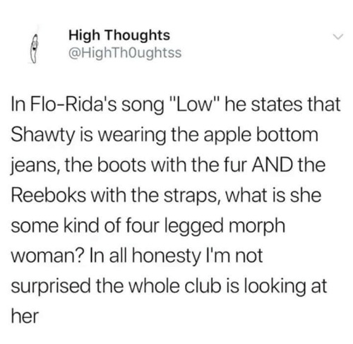 "Flo: High Thoughts  @HighThOughtss  In Flo-Rida's song ""Low"" he states that  Shawty is wearing the apple bottom  jeans, the boots with the fur AND the  Reeboks with the straps, what is she  some kind of four legged morph  woman? In all honesty I'm not  surprised the whole club is looking at  her"