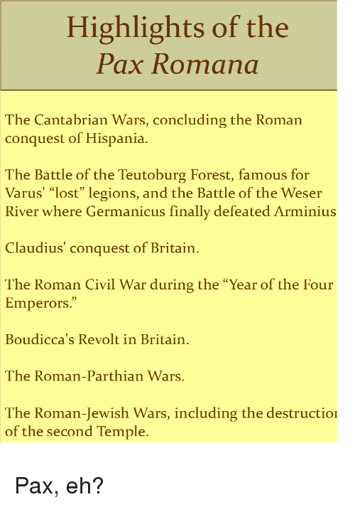 """Lost, Civil War, and History: Highlights of the  Pax Romana  The Cantabrian Wars, concluding the Roman  conquest of Hispania.  The Battle of the Teutoburg Forest, famous for  Varus' """"lost"""" legions, and the Battle of the Weser  River where Germanicus finally defeated Arminius  Claudius' conquest of Britain  The Roman Civil War during the """"Year of the Four  Emperors.""""  Boudicca's Revolt in Britain  The Roman-Parthian Wars.  The Roman-Jewish Wars, including the destructio  of the second Temple."""