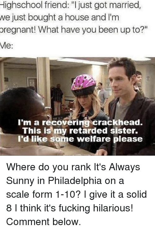 "It's Always Sunny in Philadelphia: Highschool friend: ""I just got married  we just bought a house and I'm  pregnant! What have you been up to?""  Me  I'm a recovering crackhead.  This is my retarded sister.  I'd like some welfare please Where do you rank It's Always Sunny in Philadelphia on a scale form 1-10? I give it a solid 8 I think it's fucking hilarious! Comment below."