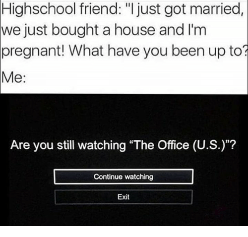 """Pregnant, The Office, and House: Highschool friend: """"I just got married  we just bought a house and I'm  pregnant! What have you been up to?  Me:  Are you still watching """"The Office (U.S.)""""?  Continue watching  Exit"""