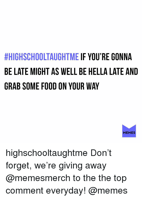 Food, Memes, and 🤖:  #HIGHSCHOOLTAUGHTME IF YOU'RE GONNA  BE LATE MIGHT AS WELL BE HELLA LATE AND  GRAB SOME FOOD ON YOUR WAY  MEMES highschooltaughtme Don't forget, we're giving away @memesmerch to the the top comment everyday! @memes