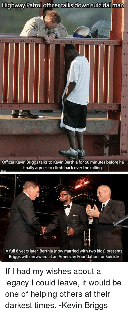 60 minutes: Highway Patrol officer talks down suicidal man  CGCCC  Officer Kevin Briggs talks to Kevin Berthia for 60 minutes before he  finally agrees to climb back over the railing  A full 8 years later, Berthia (now married with two kids) presents  Briggs with an award at an American Foundation for Suicide If I had my wishes about a legacy I could leave, it would be one of helping others at their darkest times. -Kevin Briggs