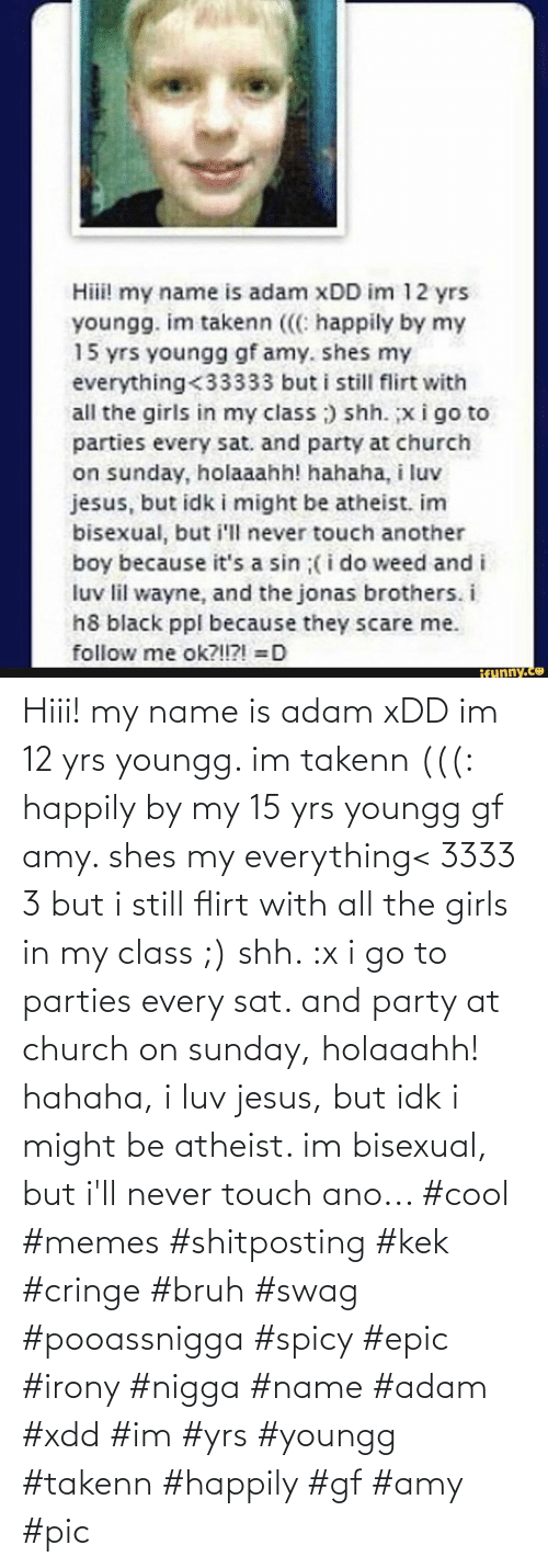 idk: Hiii! my name is adam xDD im 12 yrs youngg. im takenn (((: happily by my 15 yrs youngg gf amy. shes my everything< 3333 3 but i still flirt with all the girls in my class ;) shh. :x i go to parties every sat. and party at church on sunday, holaaahh! hahaha, i luv jesus, but idk i might be atheist. im bisexual, but i'll never touch ano... #cool #memes #shitposting #kek #cringe #bruh #swag #pooassnigga #spicy #epic #irony #nigga #name #adam #xdd #im #yrs #youngg #takenn #happily #gf #amy #pic