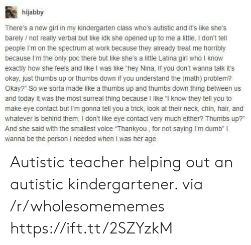 """Dumb, Teacher, and Work: hijabby  There's a new girl in my kindergarten class who's autistic and it's like shes  barely not really verbal but like idk she opened up to me a little, I don't tell  people I'm on the spectrum at work because they already treat me horribly  because I'm the only poc there but like she's a little Latina girl who I know  exactly how she feels and like I was like """"hey Nina, If you don't wanna talk it's  okay, just thumbs up or thumbs down if you understand the (math) problem?  Okay?"""" So we sorta made like a thumbs up and thumbs down thing between us  and today it was the most surreal thing because I like """"I know they tell you to  make eye contact but I'm gonna tell you a trick, look at their neck, chin, hair, and  whatever is behind them, I don't like eye contact very much either? Thumbs up?  And she said with the smallest voice Thankyou, for not saying I'm dumb"""" I  wanna be the person I needed when I was her age  0  0 Autistic teacher helping out an autistic kindergartener. via /r/wholesomememes https://ift.tt/2SZYzkM"""