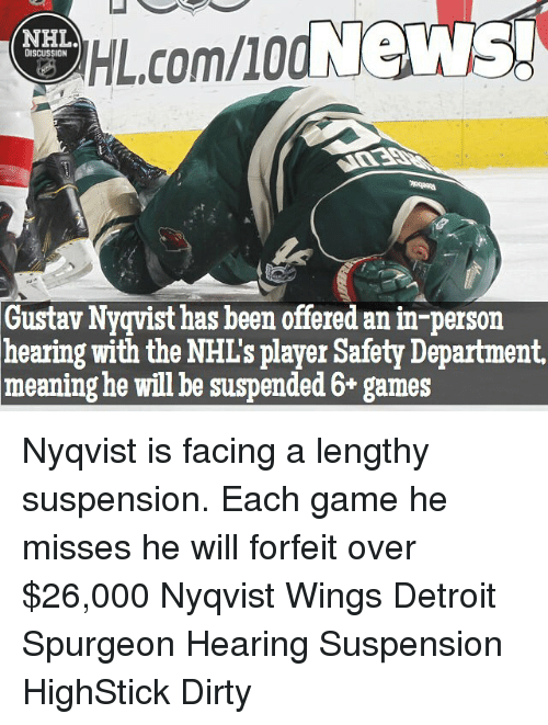 suspenders: HIL.comllod News!  NHL  DISCUSSION  Gustav Nyqvist has been offered anin-person  hearing with the NHL's player Safety Department,  meaning he will be suspended 6+ games Nyqvist is facing a lengthy suspension. Each game he misses he will forfeit over $26,000 Nyqvist Wings Detroit Spurgeon Hearing Suspension HighStick Dirty