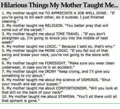"""Taughting: Hilarious Things My Mother Taught Me...  1. My mother taught me TO APPRECIATE A JOB WELL DONE """"If  you're going to kill each other, do it outside. I just finished  cleaning.""""  2. My mother taught me RELIGION. """"You better pray that will  come out of the carpet.""""  3. My mother taught me about TIME TRAVEL  """"If you don't  straighten up, I'm going to knock you into the middle of next  week  4. My mother taught me LOGIC. Because I said so, that's why  5. My mother taught me MORE LOGIC. """"If you fall out of that  swing and break your neck, you're not going to the store with  me  6. My mother taught me FORESIGHT. """"Make sure you wear clean  underwear, in case you're in an accident.""""  7. My mother taught me IRONY """"Keep crying, and I'll give you  something to cry about.""""  8. My mother taught me about the science of OSMOSIS. """"Shut  your mouth and eat your supper.""""  9. My mother taught me about CONTORTIONISM. """"Will you look at  that dirt on the back of your neck!""""  10. My mother taught me about STAMINA. """"You'll sit there until all  that spinach is gone."""""""