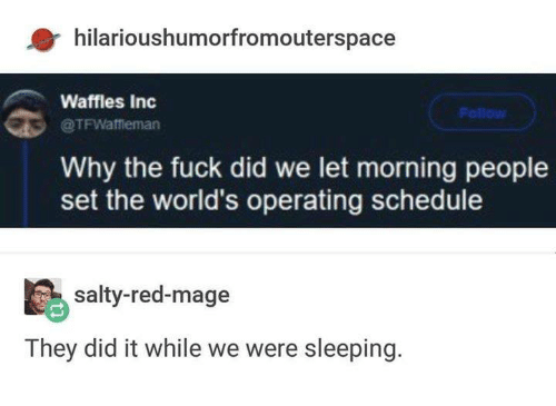 waffles: hilarioushumorfromouterspace  Waffles Inc  Follow  @TFWaffieman  Why the fuck did we let morning people  set the world's operating schedule  salty-red-mage  They did it while we were sleeping.