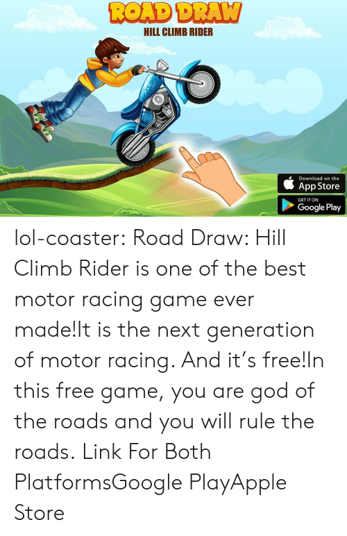 Apple Store: HILL CLIMB RIDER  Download on the  App Store  GET IT ON  Google Play lol-coaster: Road Draw: Hill Climb Rider is one of the best motor racing game ever made!It is the next generation of motor racing. And it's free!In this free game, you are god of the roads and you will rule the roads.   Link For Both PlatformsGoogle PlayApple Store