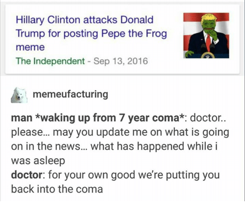 Dank, Doctor, and Donald Trump: Hillary Clinton attacks Donald  Trump for posting Pepe the Frog  meme  The Independent Sep 13, 2016  memeufacturing  man waking up from 7 year coma*: doctor.  please... may you update me on what is going  on in the news... what has happened while i  was asleep  doctor: for your own good we're putting you  back into the coma